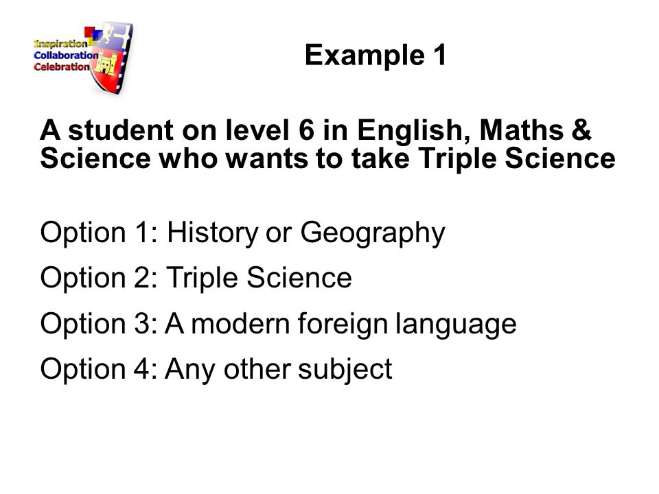 Example 1 A student on level 6 in English, Maths & Science who wants to take Triple Science Option 1: History or Geography Option 2: Triple Science Option 3: A modern foreign language Option 4: Any other subject