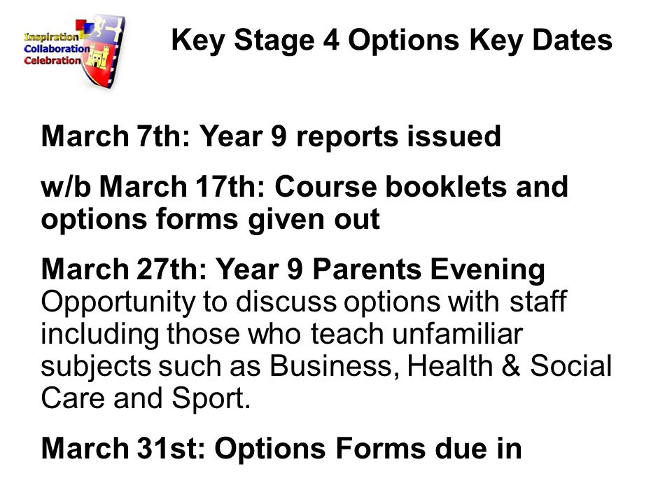 Key Stage 4 Options Key Dates March 7th: Year 9 reports issued w/b March 17th: Course booklets and options forms given out March 27th: Year 9 Parents Evening Opportunity to discuss options with staff including those who teach unfamiliar subjects such as Business, Health & Social Care and Sport.