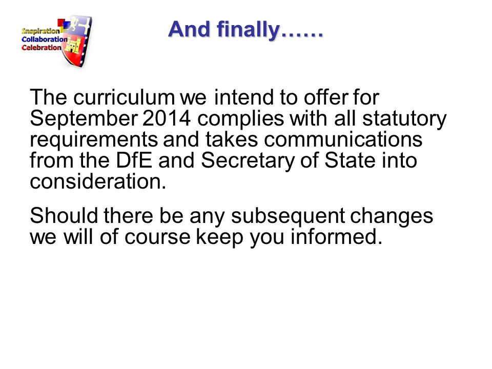 And finally…… The curriculum we intend to offer for September 2014 complies with all statutory requirements and takes communications from the DfE and Secretary of State into consideration.