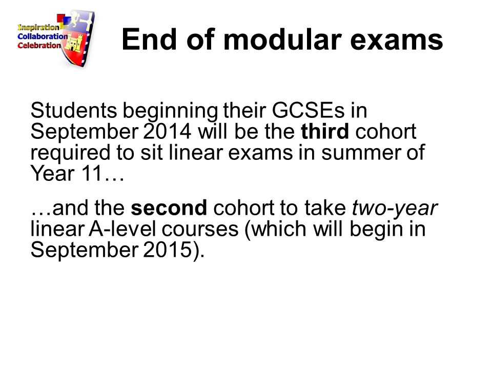End of modular exams Students beginning their GCSEs in September 2014 will be the third cohort required to sit linear exams in summer of Year 11… …and the second cohort to take two-year linear A-level courses (which will begin in September 2015).