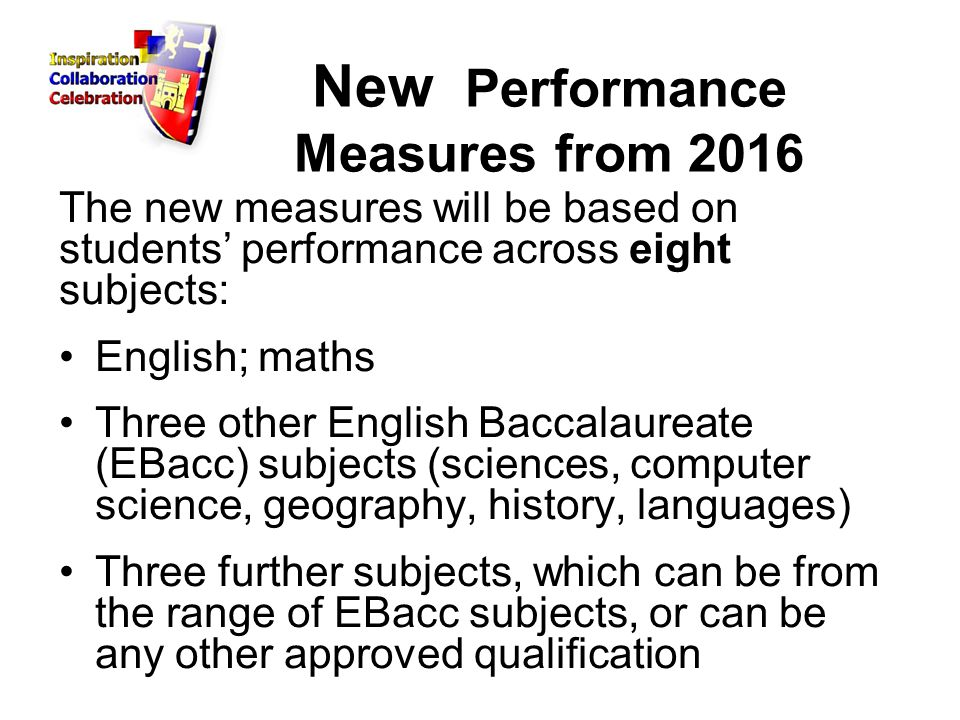New Performance Measures from 2016 The new measures will be based on students' performance across eight subjects: English; maths Three other English Baccalaureate (EBacc) subjects (sciences, computer science, geography, history, languages) Three further subjects, which can be from the range of EBacc subjects, or can be any other approved qualification