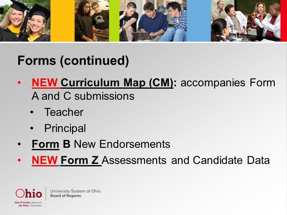 Forms (continued) NEW Curriculum Map (CM): accompanies Form A and C submissions Teacher Principal Form B New Endorsements NEW Form Z Assessments and Candidate Data