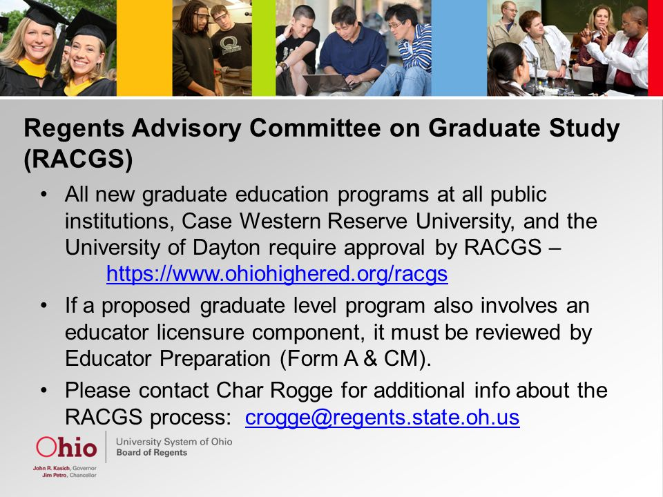 Regents Advisory Committee on Graduate Study (RACGS) All new graduate education programs at all public institutions, Case Western Reserve University, and the University of Dayton require approval by RACGS –     If a proposed graduate level program also involves an educator licensure component, it must be reviewed by Educator Preparation (Form A & CM).