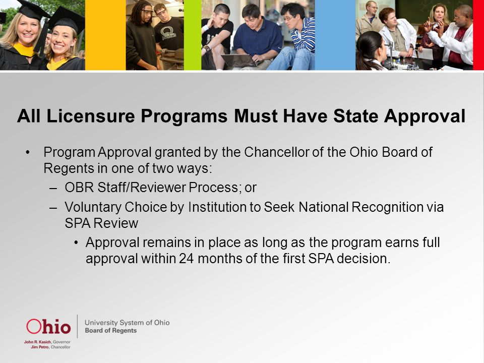 All Licensure Programs Must Have State Approval Program Approval granted by the Chancellor of the Ohio Board of Regents in one of two ways: –OBR Staff/Reviewer Process; or –Voluntary Choice by Institution to Seek National Recognition via SPA Review Approval remains in place as long as the program earns full approval within 24 months of the first SPA decision.