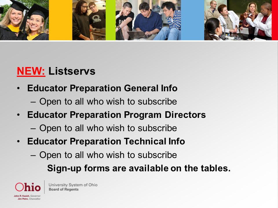 NEW: Listservs Educator Preparation General Info –Open to all who wish to subscribe Educator Preparation Program Directors –Open to all who wish to subscribe Educator Preparation Technical Info –Open to all who wish to subscribe Sign-up forms are available on the tables.