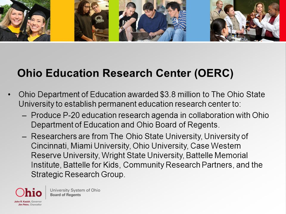 Ohio Education Research Center (OERC) Ohio Department of Education awarded $3.8 million to The Ohio State University to establish permanent education research center to: –Produce P-20 education research agenda in collaboration with Ohio Department of Education and Ohio Board of Regents.