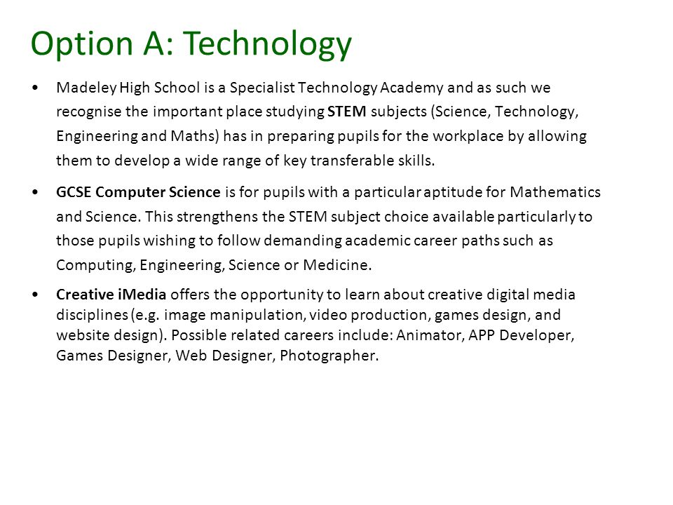 Madeley High School is a Specialist Technology Academy and as such we recognise the important place studying STEM subjects (Science, Technology, Engineering and Maths) has in preparing pupils for the workplace by allowing them to develop a wide range of key transferable skills.