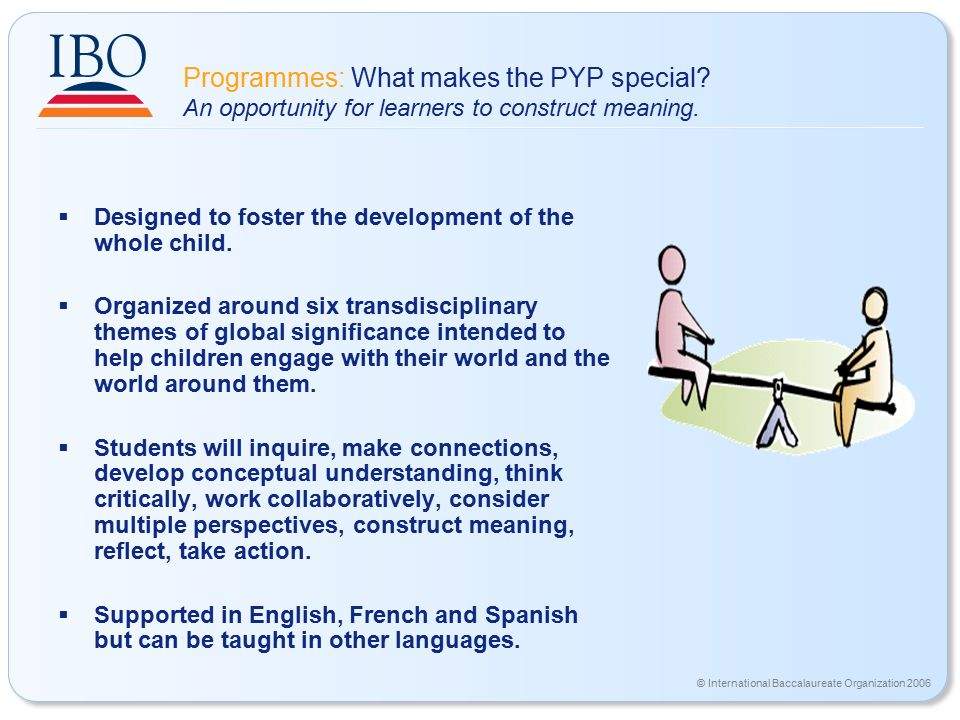 © International Baccalaureate Organization 2006 Programmes: What makes the PYP special.