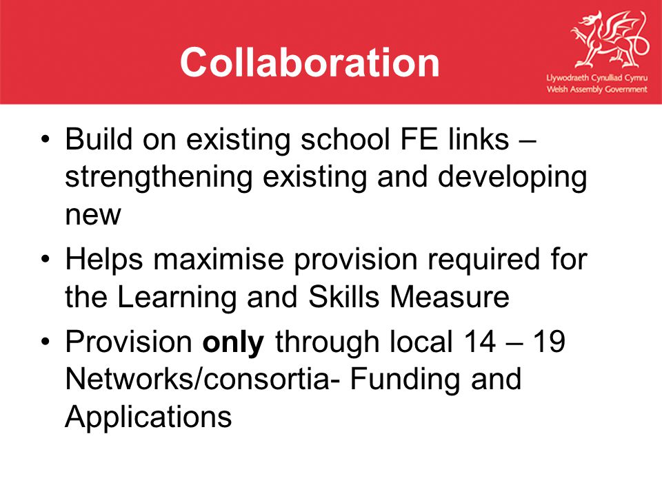 Collaboration Build on existing school FE links – strengthening existing and developing new Helps maximise provision required for the Learning and Skills Measure Provision only through local 14 – 19 Networks/consortia- Funding and Applications