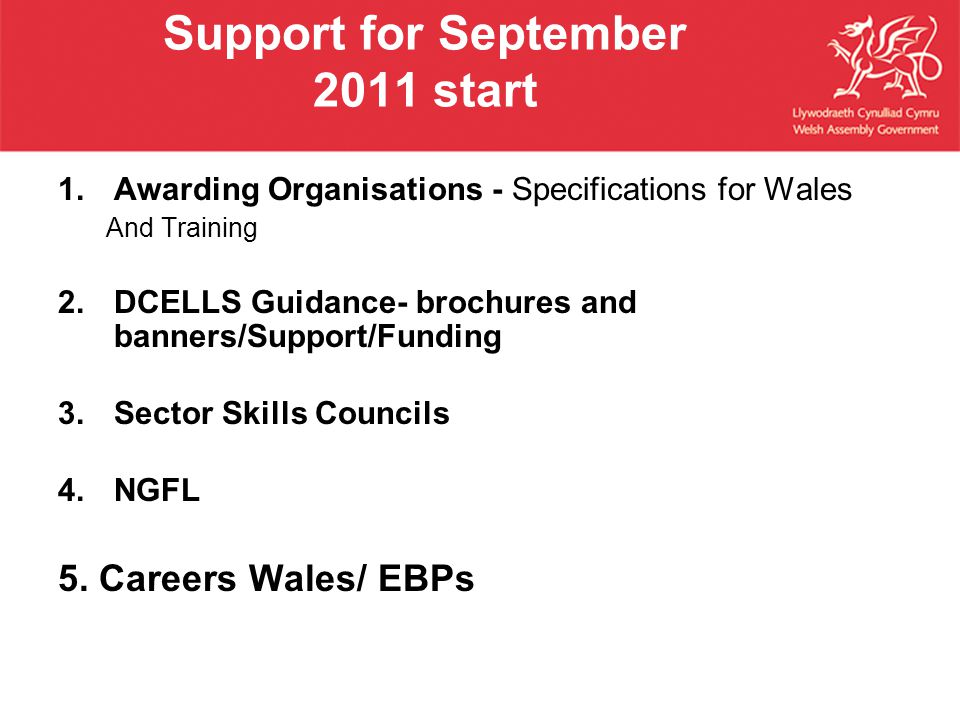 Support for September 2011 start 1.Awarding Organisations - Specifications for Wales And Training 2.DCELLS Guidance- brochures and banners/Support/Funding 3.Sector Skills Councils 4.NGFL 5.