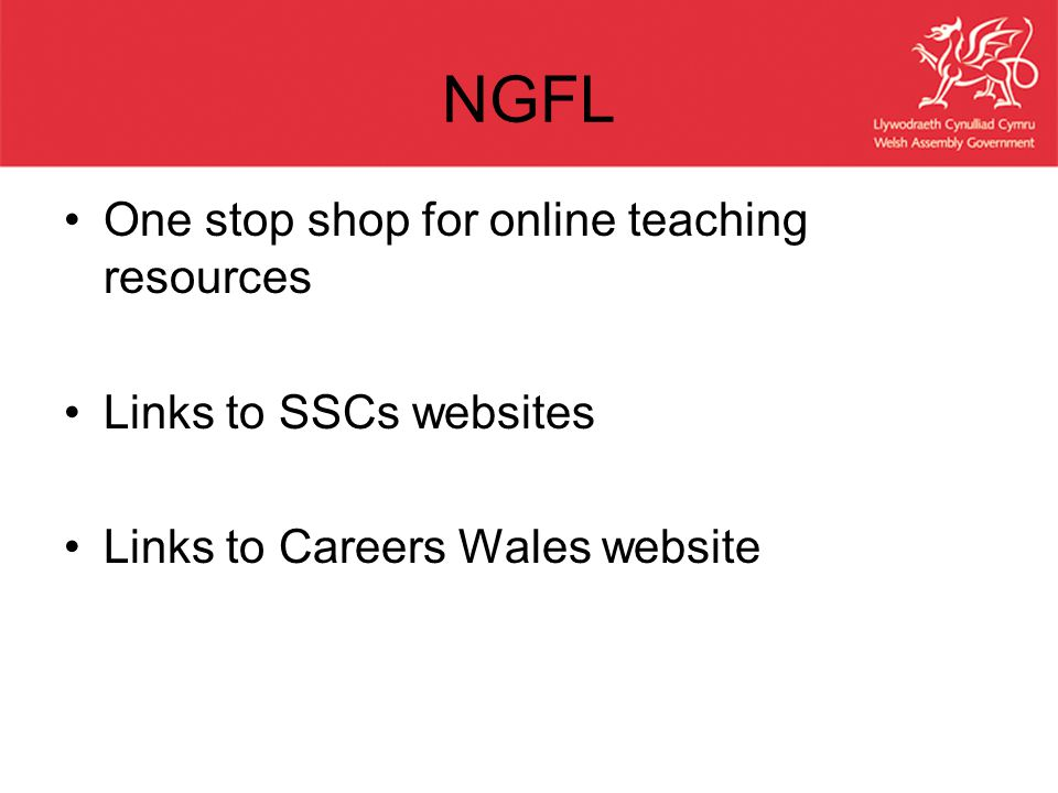 NGFL One stop shop for online teaching resources Links to SSCs websites Links to Careers Wales website