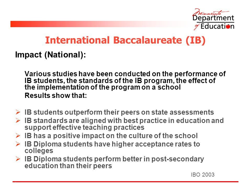 International Baccalaureate (IB) Impact (National): Various studies have been conducted on the performance of IB students, the standards of the IB program, the effect of the implementation of the program on a school Results show that:  IB students outperform their peers on state assessments  IB standards are aligned with best practice in education and support effective teaching practices  IB has a positive impact on the culture of the school  IB Diploma students have higher acceptance rates to colleges  IB Diploma students perform better in post-secondary education than their peers IBO 2003.