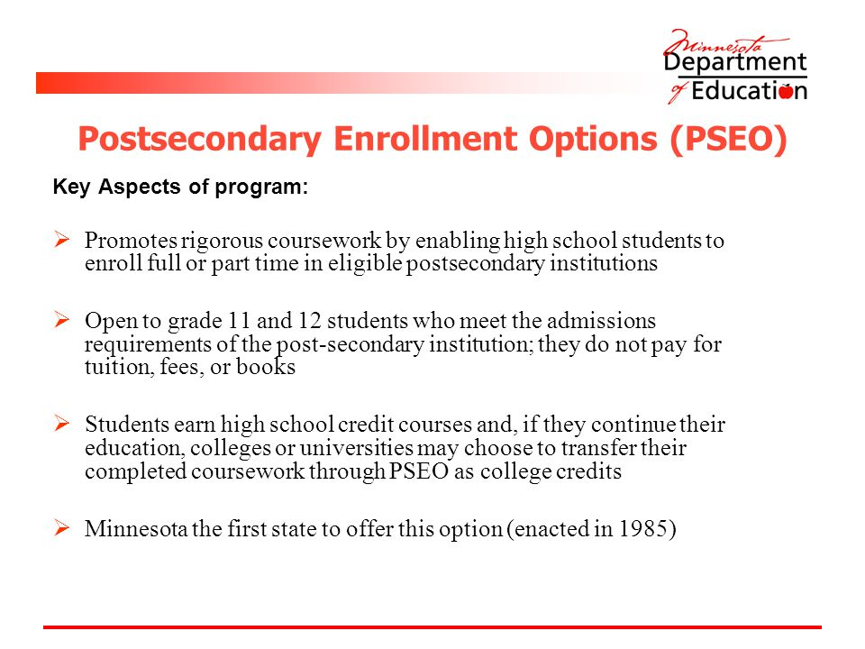 Postsecondary Enrollment Options (PSEO) Key Aspects of program:  Promotes rigorous coursework by enabling high school students to enroll full or part time in eligible postsecondary institutions  Open to grade 11 and 12 students who meet the admissions requirements of the post-secondary institution; they do not pay for tuition, fees, or books  Students earn high school credit courses and, if they continue their education, colleges or universities may choose to transfer their completed coursework through PSEO as college credits  Minnesota the first state to offer this option (enacted in 1985)