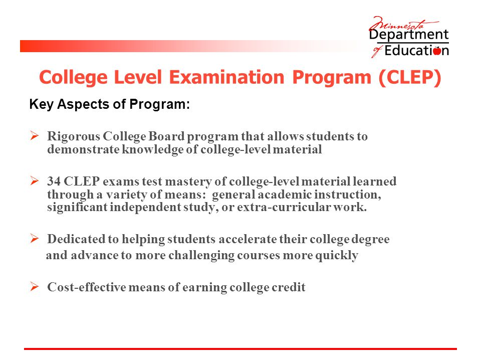 College Level Examination Program (CLEP) Key Aspects of Program:  Rigorous College Board program that allows students to demonstrate knowledge of college-level material  34 CLEP exams test mastery of college-level material learned through a variety of means: general academic instruction, significant independent study, or extra-curricular work.