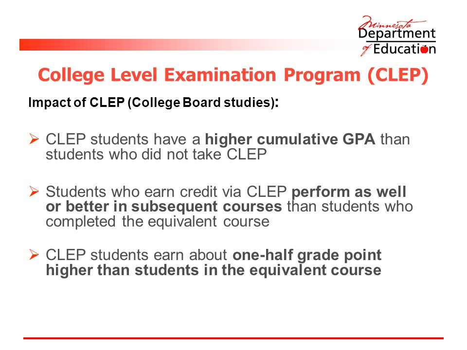 College Level Examination Program (CLEP) Impact of CLEP (College Board studies) :  CLEP students have a higher cumulative GPA than students who did not take CLEP  Students who earn credit via CLEP perform as well or better in subsequent courses than students who completed the equivalent course  CLEP students earn about one-half grade point higher than students in the equivalent course