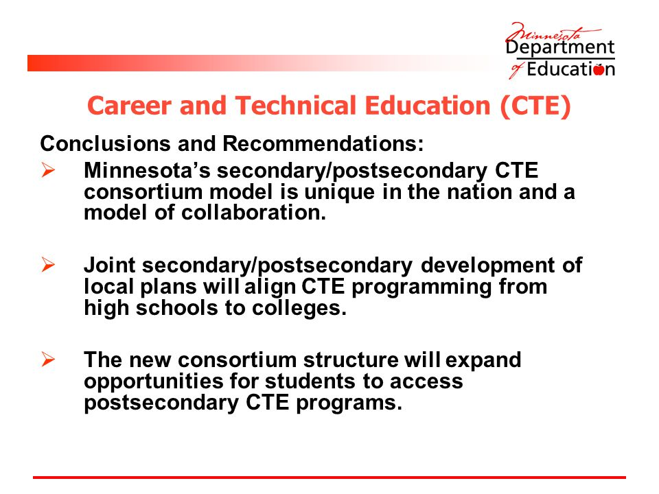Career and Technical Education (CTE) Conclusions and Recommendations:  Minnesota's secondary/postsecondary CTE consortium model is unique in the nation and a model of collaboration.