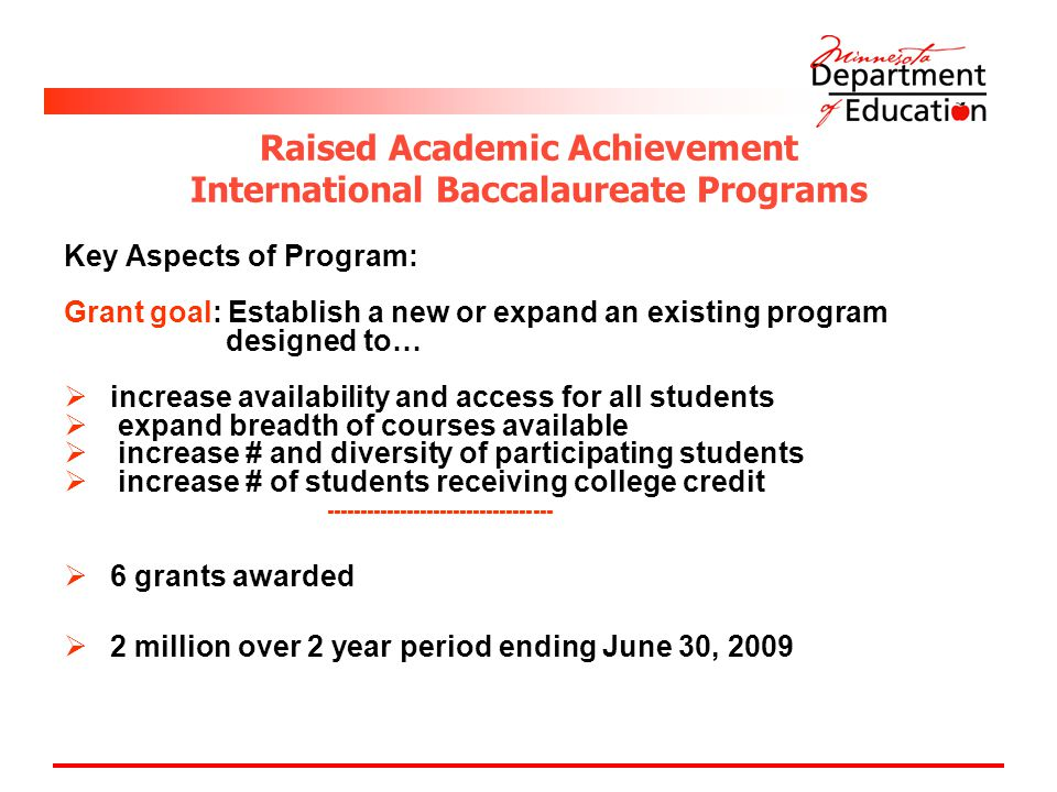 Raised Academic Achievement International Baccalaureate Programs Key Aspects of Program: Grant goal: Establish a new or expand an existing program designed to…  increase availability and access for all students  expand breadth of courses available  increase # and diversity of participating students  increase # of students receiving college credit  6 grants awarded  2 million over 2 year period ending June 30, 2009