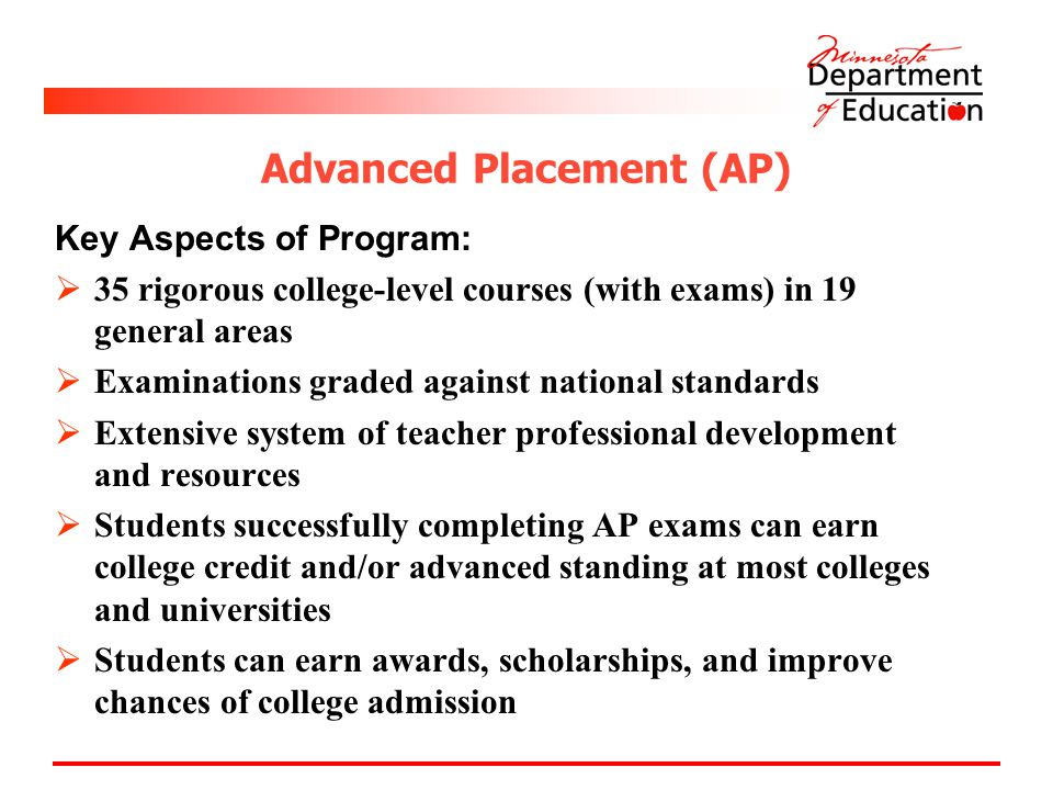 Advanced Placement (AP) Key Aspects of Program:  35 rigorous college-level courses (with exams) in 19 general areas  Examinations graded against national standards  Extensive system of teacher professional development and resources  Students successfully completing AP exams can earn college credit and/or advanced standing at most colleges and universities  Students can earn awards, scholarships, and improve chances of college admission