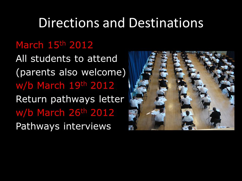 Directions and Destinations March 15 th 2012 All students to attend (parents also welcome) w/b March 19 th 2012 Return pathways letter w/b March 26 th 2012 Pathways interviews