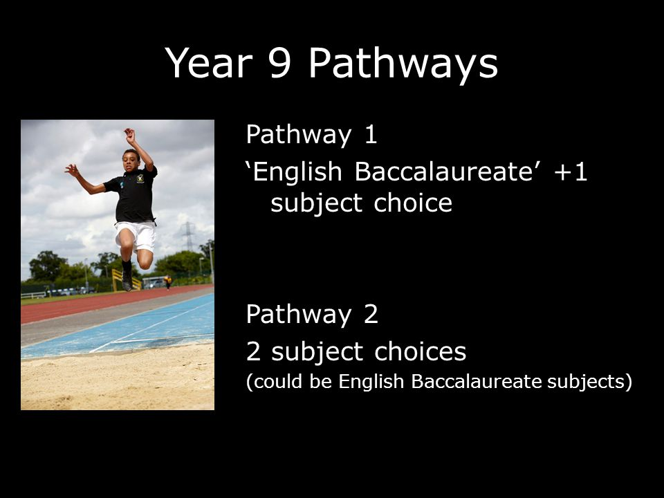 Year 9 Pathways Pathway 1 'English Baccalaureate' +1 subject choice Pathway 2 2 subject choices (could be English Baccalaureate subjects)