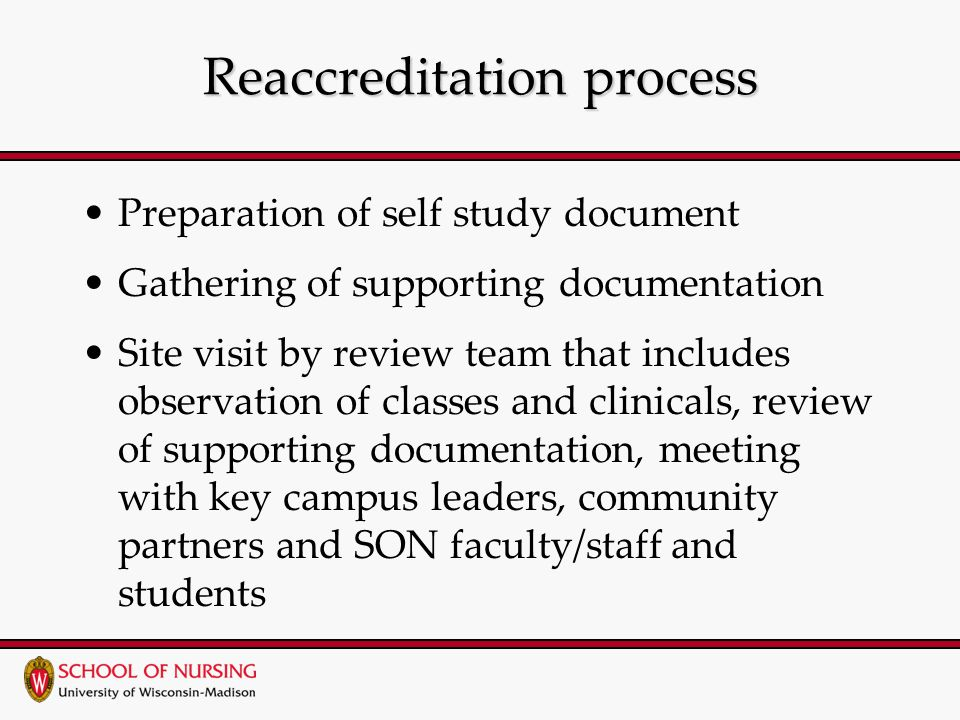 Reaccreditation process Preparation of self study document Gathering of supporting documentation Site visit by review team that includes observation of classes and clinicals, review of supporting documentation, meeting with key campus leaders, community partners and SON faculty/staff and students