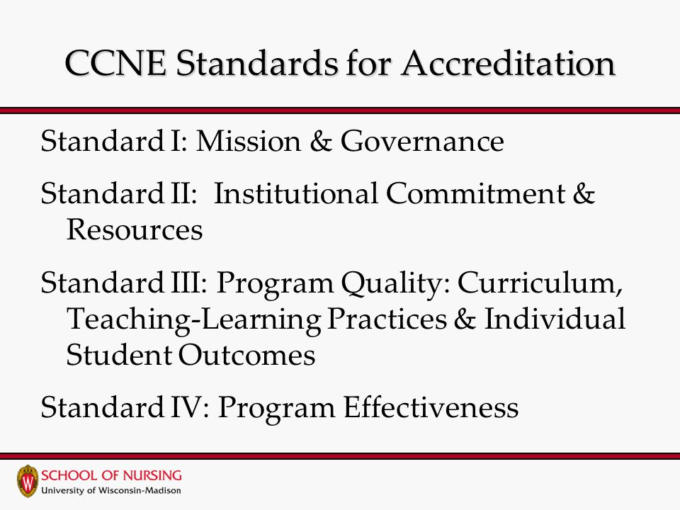 CCNE Standards for Accreditation Standard I: Mission & Governance Standard II: Institutional Commitment & Resources Standard III: Program Quality: Curriculum, Teaching-Learning Practices & Individual Student Outcomes Standard IV: Program Effectiveness