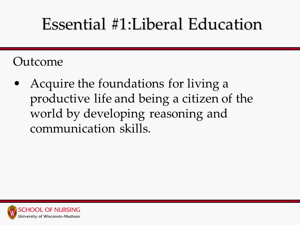 Essential #1:Liberal Education Essential #1:Liberal Education Outcome Acquire the foundations for living a productive life and being a citizen of the world by developing reasoning and communication skills.