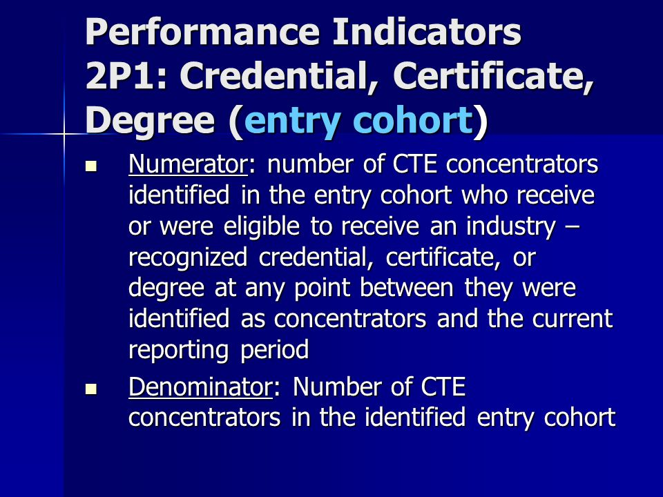 Performance Indicators 2P1: Credential, Certificate, Degree (entry cohort) Numerator: number of CTE concentrators identified in the entry cohort who receive or were eligible to receive an industry – recognized credential, certificate, or degree at any point between they were identified as concentrators and the current reporting period Numerator: number of CTE concentrators identified in the entry cohort who receive or were eligible to receive an industry – recognized credential, certificate, or degree at any point between they were identified as concentrators and the current reporting period Denominator: Number of CTE concentrators in the identified entry cohort Denominator: Number of CTE concentrators in the identified entry cohort