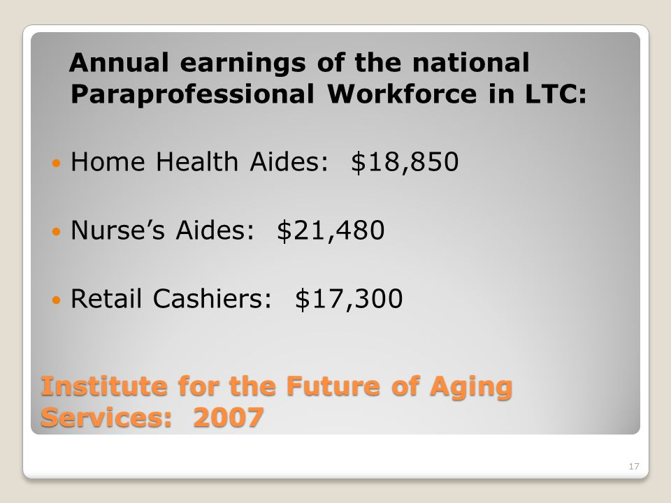 17 Institute for the Future of Aging Services: 2007 Annual earnings of the national Paraprofessional Workforce in LTC: Home Health Aides: $18,850 Nurse's Aides: $21,480 Retail Cashiers: $17,300