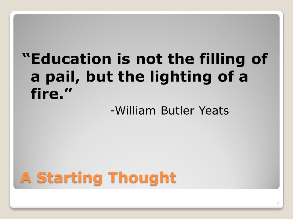 A Starting Thought Education is not the filling of a pail, but the lighting of a fire. -William Butler Yeats 2