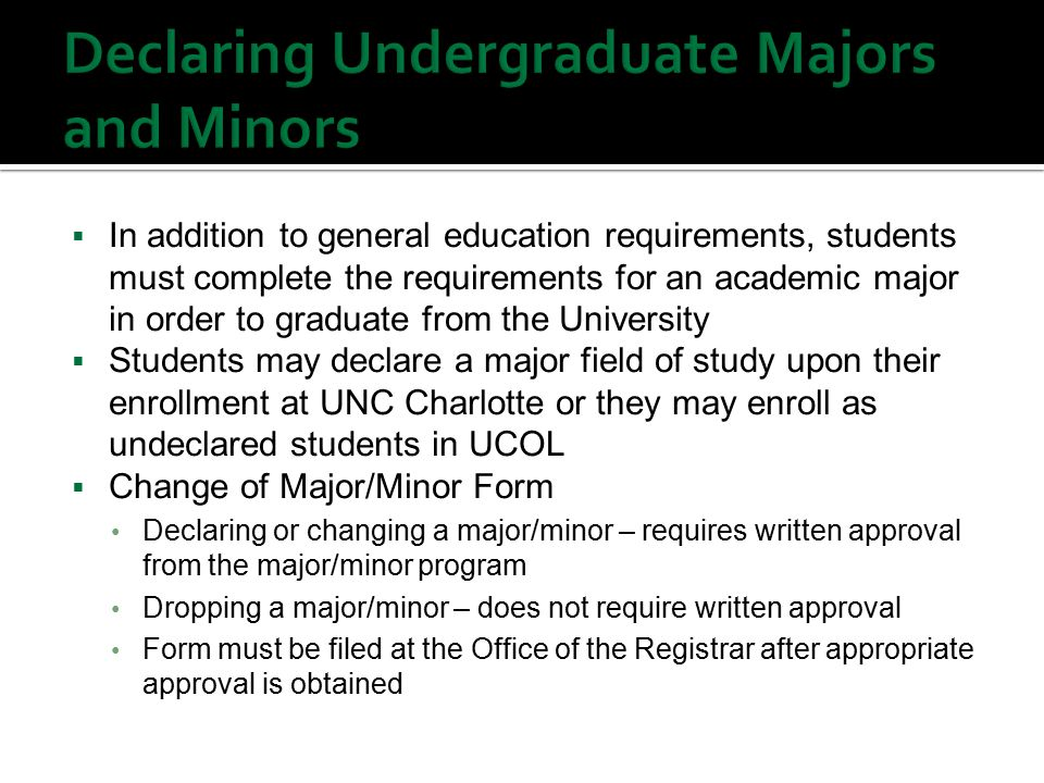  In addition to general education requirements, students must complete the requirements for an academic major in order to graduate from the University  Students may declare a major field of study upon their enrollment at UNC Charlotte or they may enroll as undeclared students in UCOL  Change of Major/Minor Form Declaring or changing a major/minor – requires written approval from the major/minor program Dropping a major/minor – does not require written approval Form must be filed at the Office of the Registrar after appropriate approval is obtained