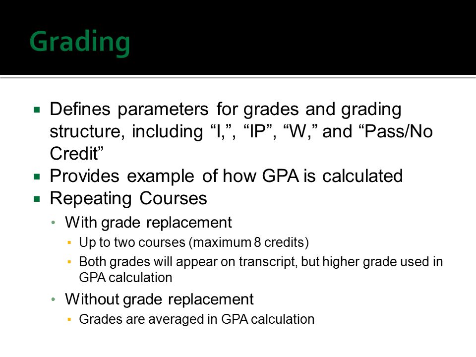  Defines parameters for grades and grading structure, including I, , IP , W, and Pass/No Credit  Provides example of how GPA is calculated  Repeating Courses With grade replacement ▪Up to two courses (maximum 8 credits) ▪Both grades will appear on transcript, but higher grade used in GPA calculation Without grade replacement ▪Grades are averaged in GPA calculation