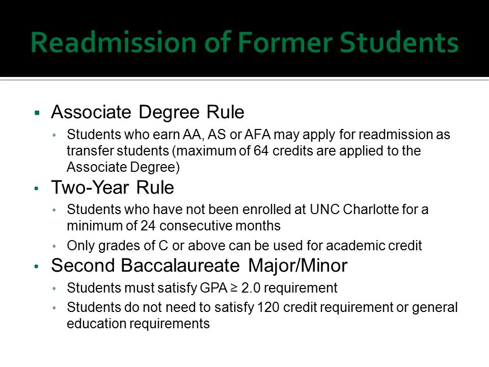  Associate Degree Rule Students who earn AA, AS or AFA may apply for readmission as transfer students (maximum of 64 credits are applied to the Associate Degree) Two-Year Rule Students who have not been enrolled at UNC Charlotte for a minimum of 24 consecutive months Only grades of C or above can be used for academic credit Second Baccalaureate Major/Minor Students must satisfy GPA ≥ 2.0 requirement Students do not need to satisfy 120 credit requirement or general education requirements