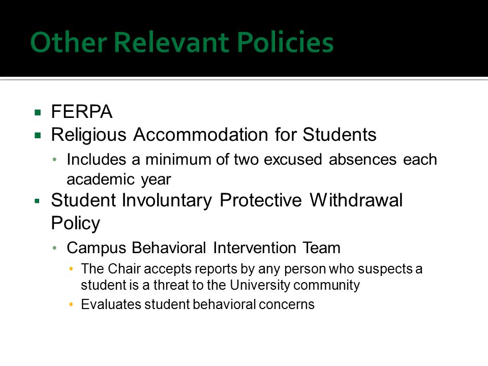  FERPA  Religious Accommodation for Students Includes a minimum of two excused absences each academic year  Student Involuntary Protective Withdrawal Policy Campus Behavioral Intervention Team The Chair accepts reports by any person who suspects a student is a threat to the University community Evaluates student behavioral concerns