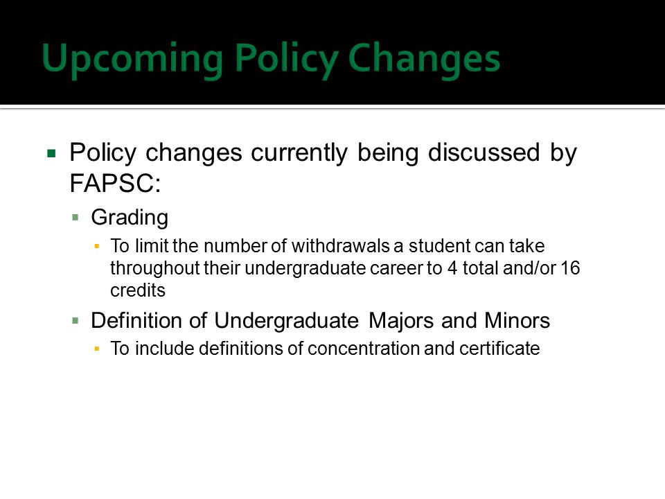  Policy changes currently being discussed by FAPSC:  Grading ▪To limit the number of withdrawals a student can take throughout their undergraduate career to 4 total and/or 16 credits  Definition of Undergraduate Majors and Minors ▪To include definitions of concentration and certificate