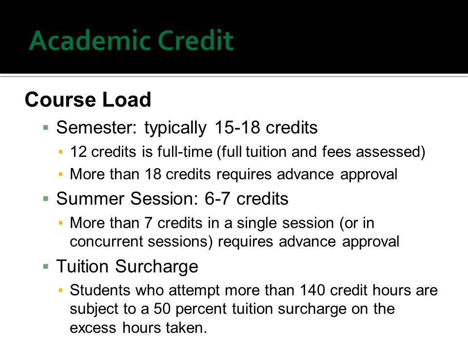 Course Load  Semester: typically credits ▪12 credits is full-time (full tuition and fees assessed) ▪More than 18 credits requires advance approval  Summer Session: 6-7 credits ▪More than 7 credits in a single session (or in concurrent sessions) requires advance approval  Tuition Surcharge ▪Students who attempt more than 140 credit hours are subject to a 50 percent tuition surcharge on the excess hours taken.