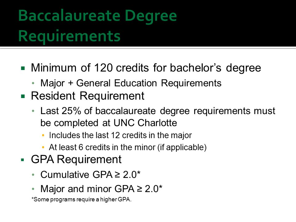  Minimum of 120 credits for bachelor's degree Major + General Education Requirements  Resident Requirement Last 25% of baccalaureate degree requirements must be completed at UNC Charlotte Includes the last 12 credits in the major At least 6 credits in the minor (if applicable)  GPA Requirement Cumulative GPA ≥ 2.0* Major and minor GPA ≥ 2.0* *Some programs require a higher GPA.