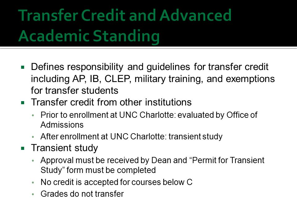  Defines responsibility and guidelines for transfer credit including AP, IB, CLEP, military training, and exemptions for transfer students  Transfer credit from other institutions Prior to enrollment at UNC Charlotte: evaluated by Office of Admissions After enrollment at UNC Charlotte: transient study  Transient study Approval must be received by Dean and Permit for Transient Study form must be completed No credit is accepted for courses below C Grades do not transfer