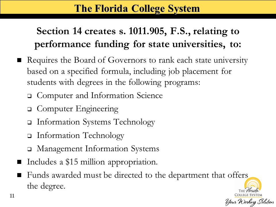 The Florida College System Requires the Board of Governors to rank each state university based on a specified formula, including job placement for students with degrees in the following programs:  Computer and Information Science  Computer Engineering  Information Systems Technology  Information Technology  Management Information Systems Includes a $15 million appropriation.