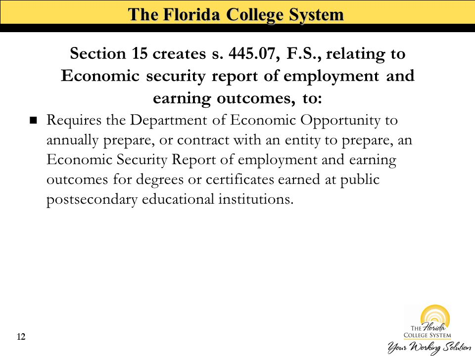 The Florida College System Requires the Department of Economic Opportunity to annually prepare, or contract with an entity to prepare, an Economic Security Report of employment and earning outcomes for degrees or certificates earned at public postsecondary educational institutions.