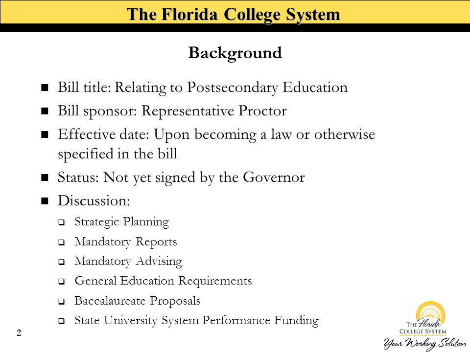 The Florida College System Background Bill title: Relating to Postsecondary Education Bill sponsor: Representative Proctor Effective date: Upon becoming a law or otherwise specified in the bill Status: Not yet signed by the Governor Discussion:  Strategic Planning  Mandatory Reports  Mandatory Advising  General Education Requirements  Baccalaureate Proposals  State University System Performance Funding 2