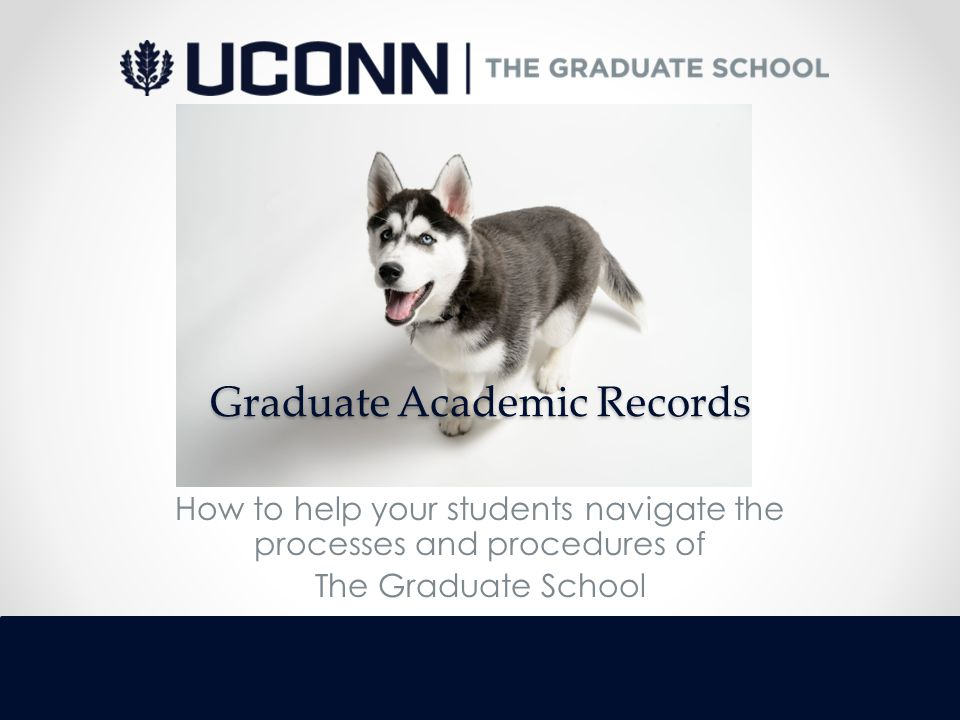 Graduate Academic Records How to help your students navigate the processes and procedures of The Graduate School