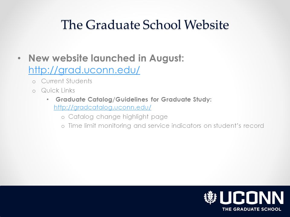 The Graduate School Website New website launched in August:     o Current Students o Quick Links Graduate Catalog/Guidelines for Graduate Study:     o Catalog change highlight page o Time limit monitoring and service indicators on student's record