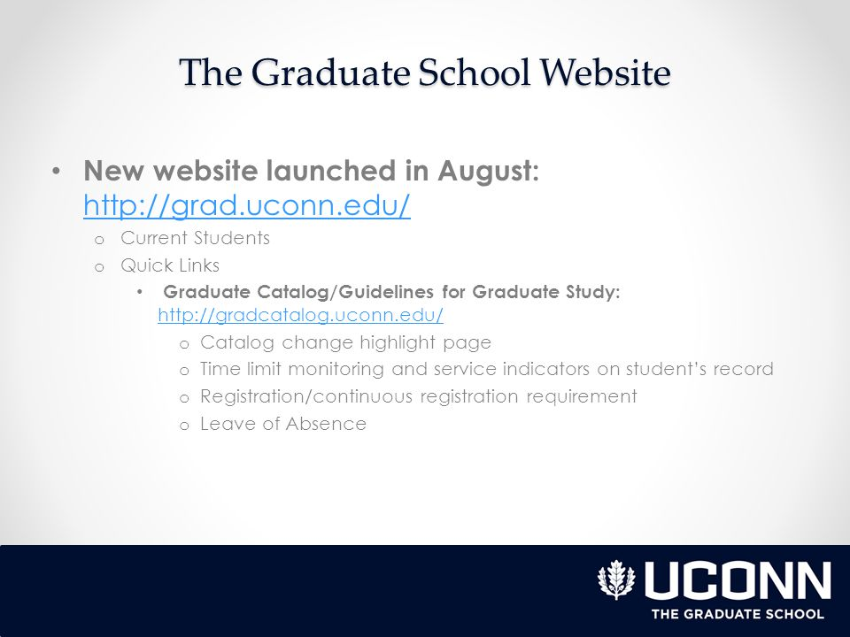 The Graduate School Website New website launched in August:     o Current Students o Quick Links Graduate Catalog/Guidelines for Graduate Study:     o Catalog change highlight page o Time limit monitoring and service indicators on student's record o Registration/continuous registration requirement o Leave of Absence