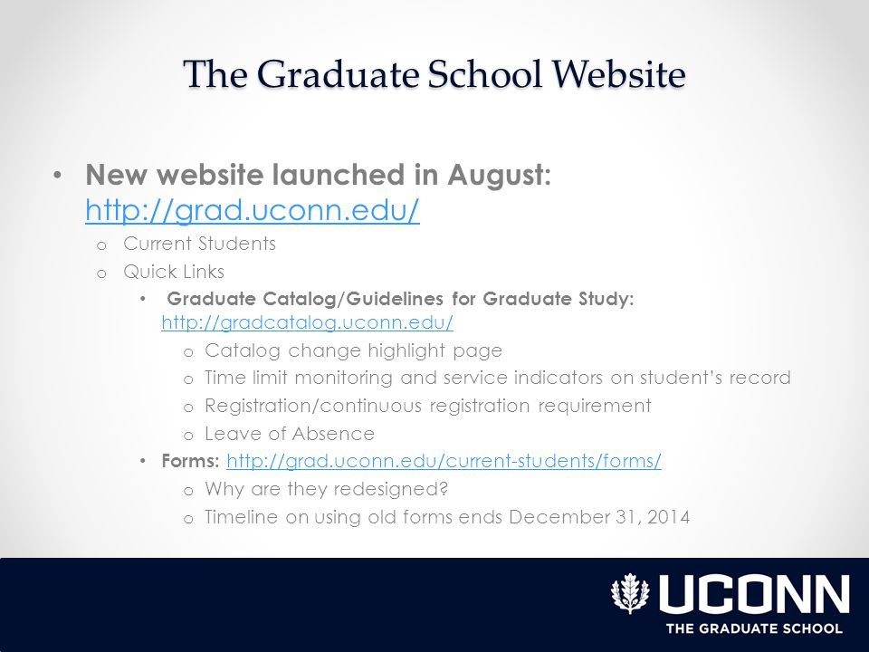 The Graduate School Website New website launched in August:     o Current Students o Quick Links Graduate Catalog/Guidelines for Graduate Study:     o Catalog change highlight page o Time limit monitoring and service indicators on student's record o Registration/continuous registration requirement o Leave of Absence Forms:     o Why are they redesigned.