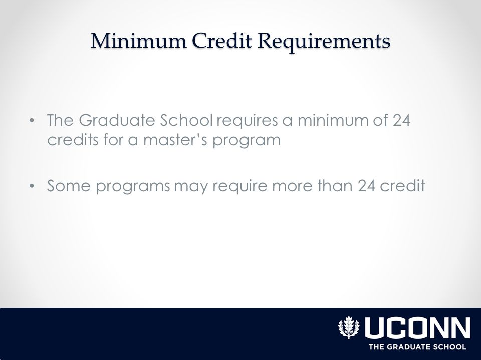Minimum Credit Requirements The Graduate School requires a minimum of 24 credits for a master's program Some programs may require more than 24 credit