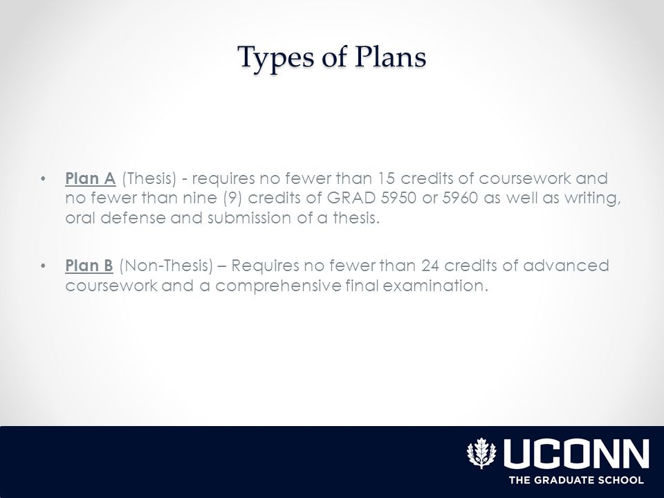 Types of Plans Plan A (Thesis) - requires no fewer than 15 credits of coursework and no fewer than nine (9) credits of GRAD 5950 or 5960 as well as writing, oral defense and submission of a thesis.