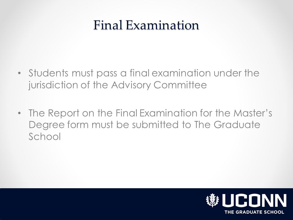 Final Examination Students must pass a final examination under the jurisdiction of the Advisory Committee The Report on the Final Examination for the Master's Degree form must be submitted to The Graduate School