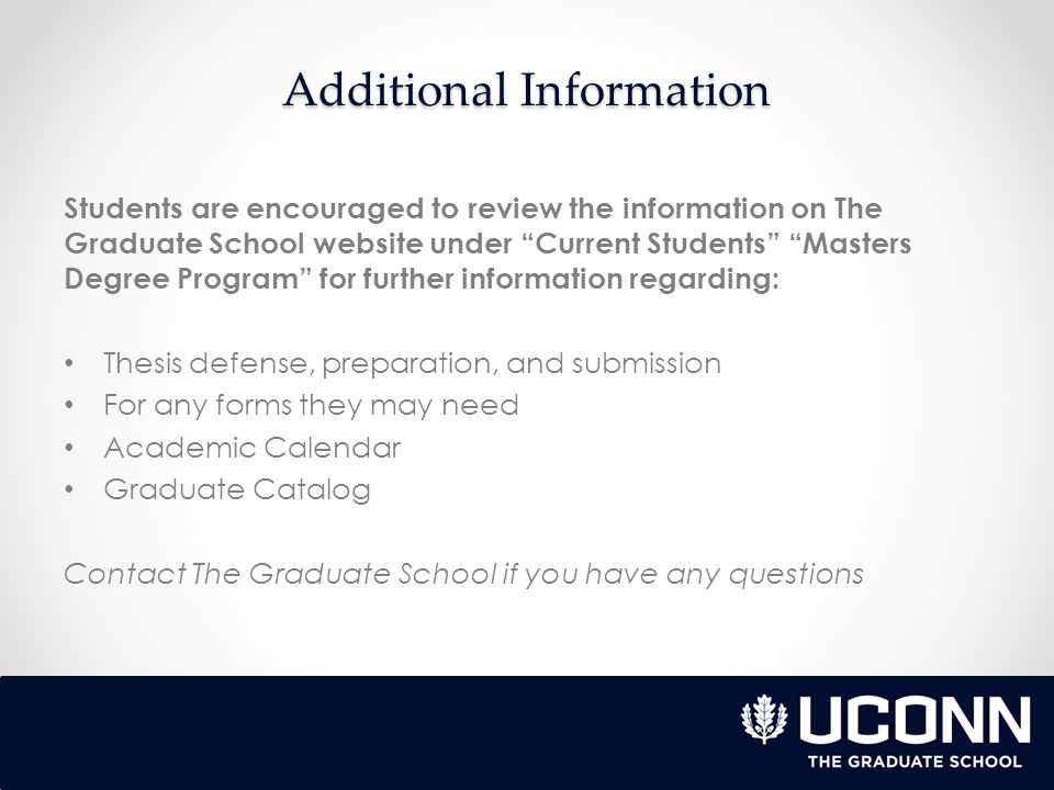 Additional Information Students are encouraged to review the information on The Graduate School website under Current Students Masters Degree Program for further information regarding: Thesis defense, preparation, and submission For any forms they may need Academic Calendar Graduate Catalog Contact The Graduate School if you have any questions