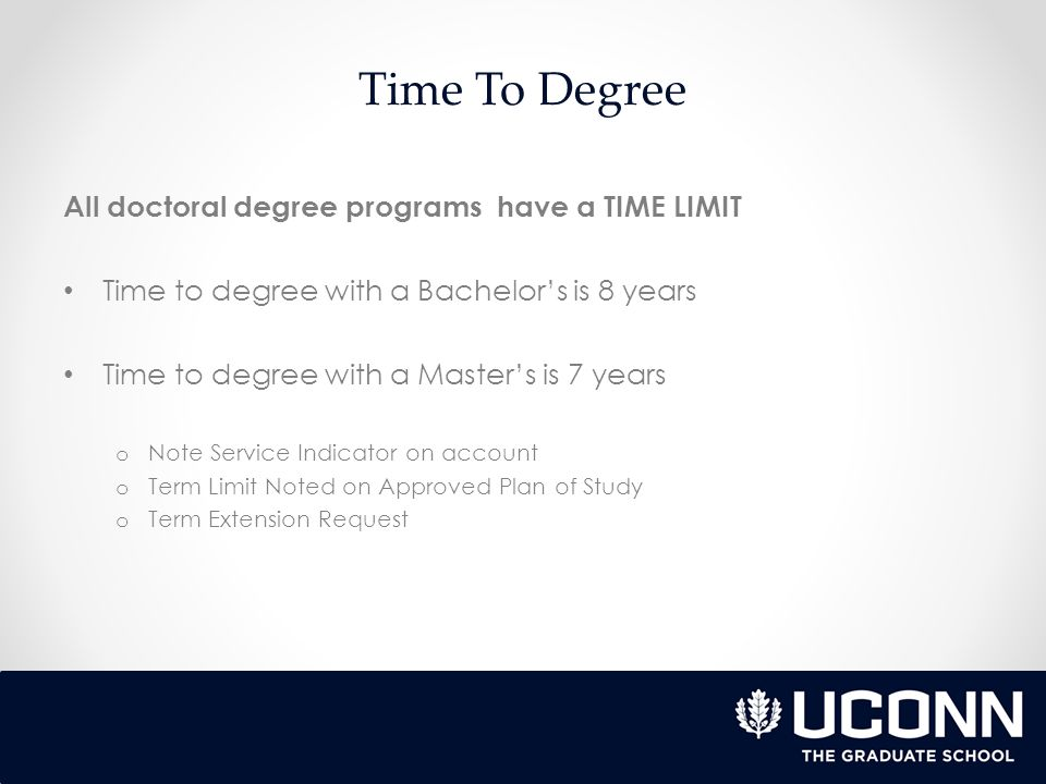 Time To Degree All doctoral degree programs have a TIME LIMIT Time to degree with a Bachelor's is 8 years Time to degree with a Master's is 7 years o Note Service Indicator on account o Term Limit Noted on Approved Plan of Study o Term Extension Request